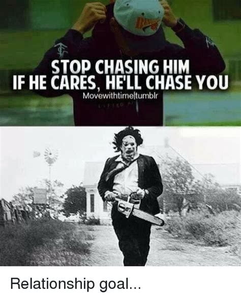 Chase You Meme - stop chasing him if he cares hell chase you movewithtimeltumblr relationship goal goals meme