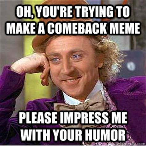 Comeback Memes - oh you re trying to make a comeback meme please impress me with your humor condescending