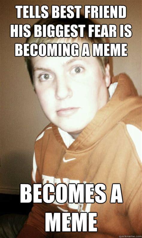 Fear Meme - tells best friend his biggest fear is becoming a meme becomes a meme becomesmeme quickmeme