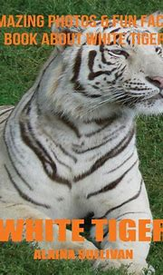 White Tiger: Amazing Photos & Fun Facts Book about White ...