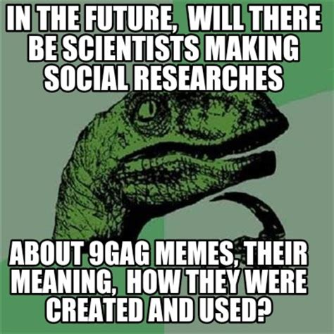 9gag Memes Generator - meme creator in the future will there be scientists making social researches about 9gag mem