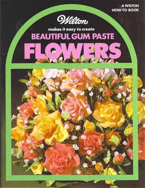 wilton   easy  create beautiful gumpaste flowers  wilton cake decorating