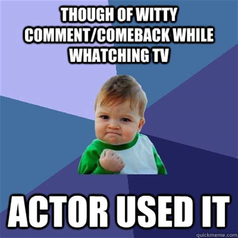 Funny Comeback Memes - though of witty comment comeback while whatching tv actor used it success kid quickmeme