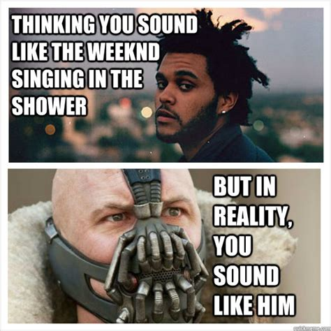 The Weeknd Memes - thinking you sound like the weeknd singing in the shower but in reality you sound like him