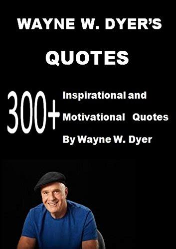 Wayne W Dyer' s Quotes 300+ Inspirational and