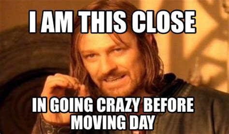 Memes About Moving - meme creator i am this close in going crazy before moving day meme generator at memecreator org