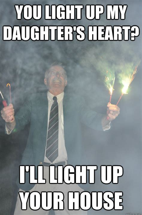Father In Law Meme - you light up my daughter s heart i ll light up your house psychotic father in law quickmeme
