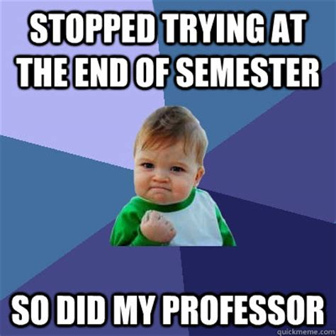 End Of Semester Memes - stopped trying at the end of semester so did my professor success kid quickmeme