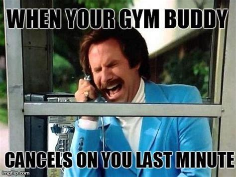 Gym Buddies Meme - when your gym buddy cancels on you last minute