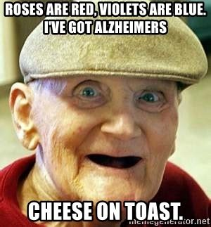 Roses Are Red Violets Are Blue Meme - roses are red violets are blue i ve got alzheimers cheese on toast alzheimers alan meme