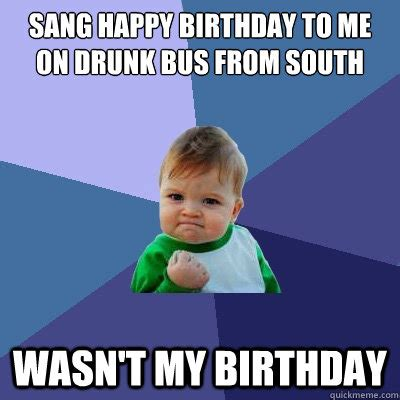 Drunk Birthday Meme - sang happy birthday to me on drunk bus from south wasn t my birthday success kid quickmeme
