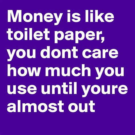 Money Is Like Toilet Paper You Dont Care How Much You Use