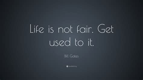 """Bill Gates Quote: """"Life is not fair. Get used to it ..."""