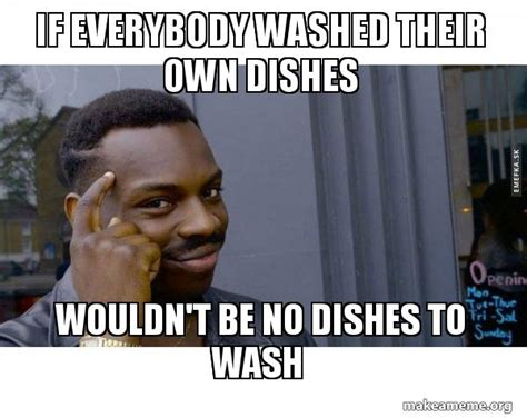 Dishes Meme - if everyone washed their own dishes meme everyone best of the funny meme
