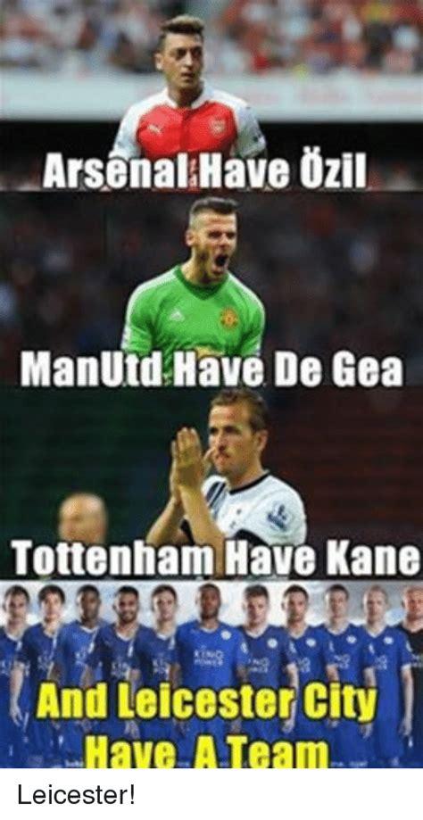 Arsenal Tottenham Meme - arsenal have ozil manutd have de gea tottenham have kane and leicester city have a team