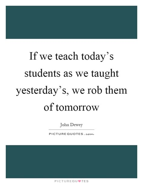If We Teach Today's Students As We Taught Yesterday's, We Rob  Picture Quotes