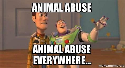 Abuse Memes - animal abuse animal abuse everywhere buzz and woody toy story meme make a meme