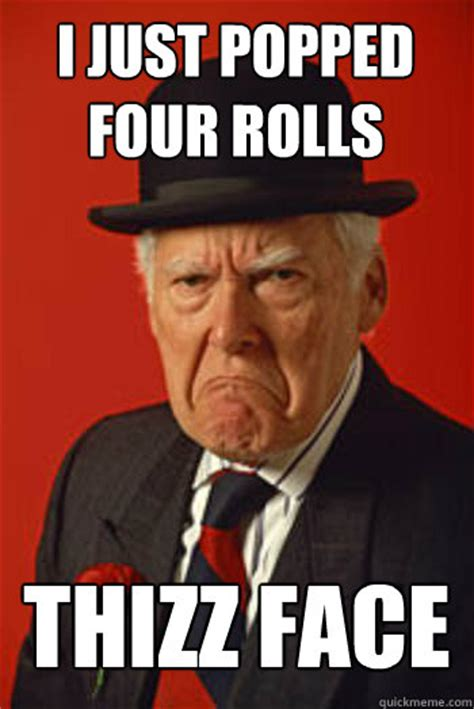 Pissed Face Meme - i just popped four rolls thizz face pissed old guy quickmeme