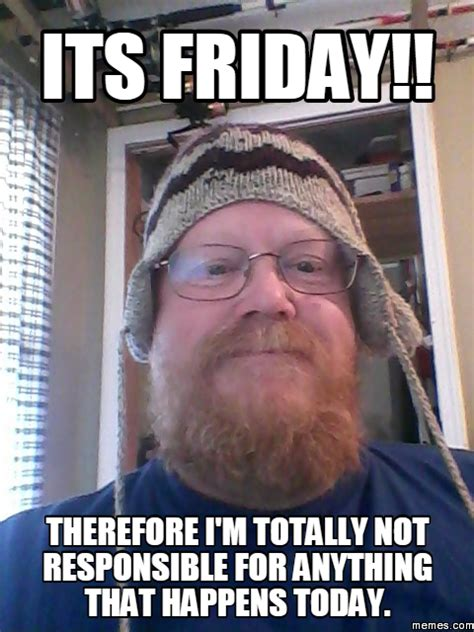 Its Friday Memes 18 - its friday therefore i m totally not responsible for anything that happens today