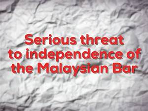 A Serious Threat To The Independence Of The Malaysian Bar ...