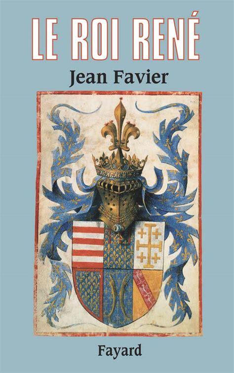 jean favier louis xi le roi ren 233 jean favier fayard