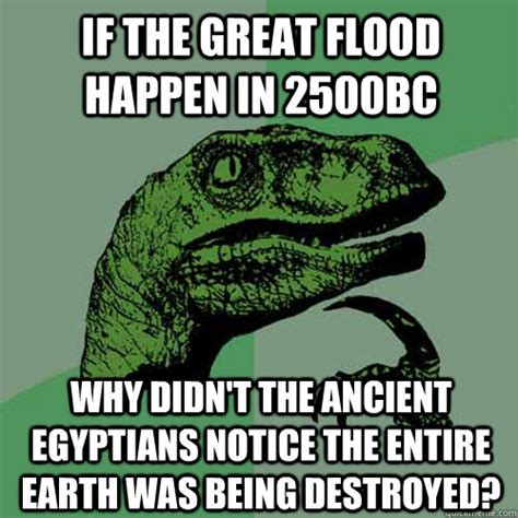 Flood Meme - if the great flood happen in 2500bc why didn t the ancient egyptians notice the entire earth was