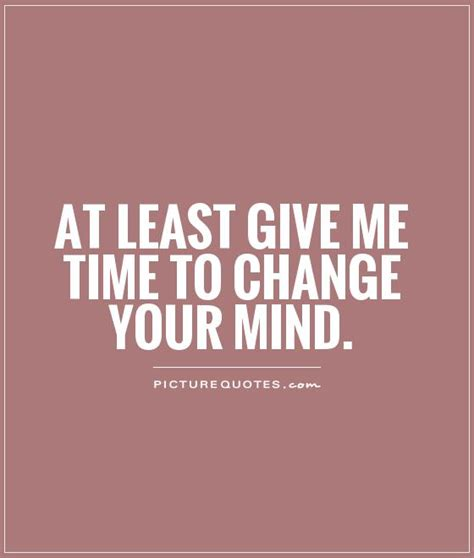 Give Me A Time by At Least Give Me Time To Change Your Mind Picture Quotes
