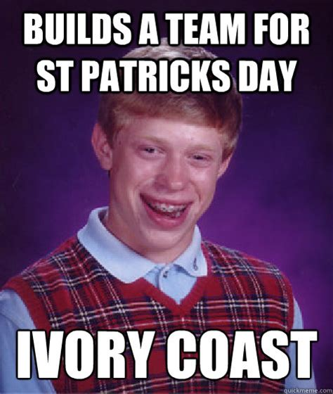 Paddys Day Meme - builds a team for st patricks day ivory coast bad luck brian quickmeme
