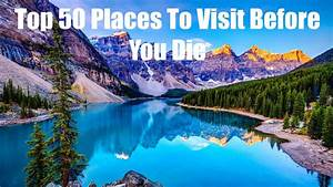 Top 50 Places To Visit Before You Die