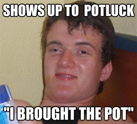 Potluck Meme - shows up to potluck quot i brought the pot quot 10 guy quickmeme