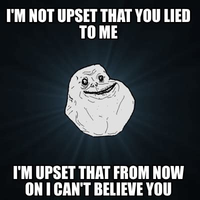 Upset Meme - meme creator i m not upset that you lied to me i m upset that from now on i can t believe you