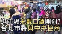 逛市場未戴口罩開罰? 台北市將與中央協商|寰宇新聞20200412 - YouTube