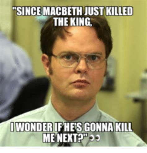 Macbeth Memes - since macbeth just killed the king wonder if hers gonna kill me next macbeth meme on sizzle