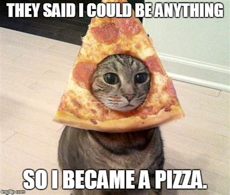 They Said I Could Be Anything Meme - they said i could be anything so i became a pizza imgflip