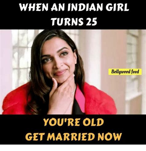 Indian Girl Memes - when an indian girl turns 25 bollywood feed you re old get married now meme on sizzle
