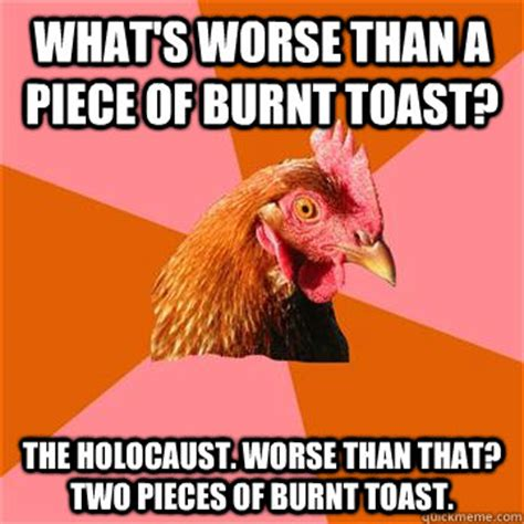 Toast Meme - what s worse than a piece of burnt toast the holocaust worse than that two pieces of burnt