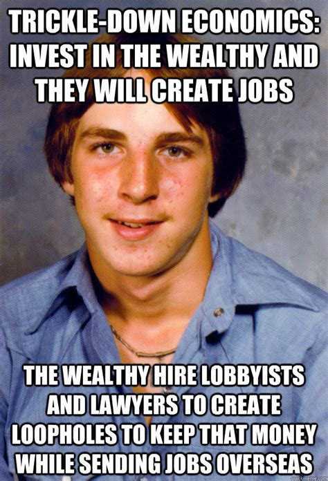Economics Meme - trickle down economics invest in the wealthy and they will create jobs the wealthy hire