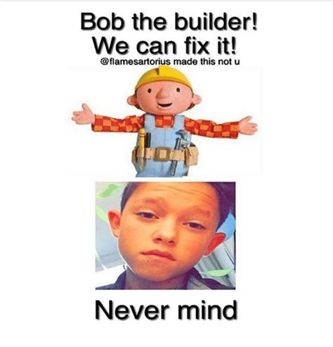 Builder Meme - bob the builder we can fix it made this not u never mind meme on me me