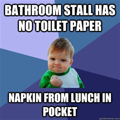 Meme Toilet - bathroom stall has no toilet paper napkin from lunch in pocket success kid quickmeme