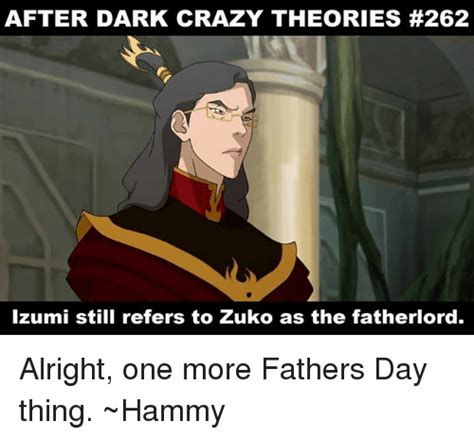 Memes After Dark - after dark crazy theories 262 izumi still refers to zuko as the fatherlord alright one more