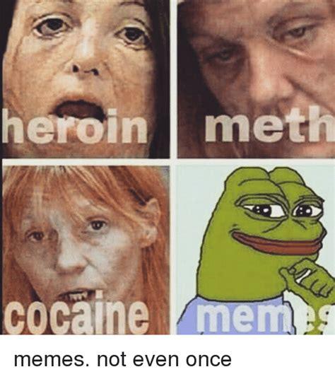 Not Even Once Meme - heroin meth cocaine memeg memes not even once heroin meme on me me