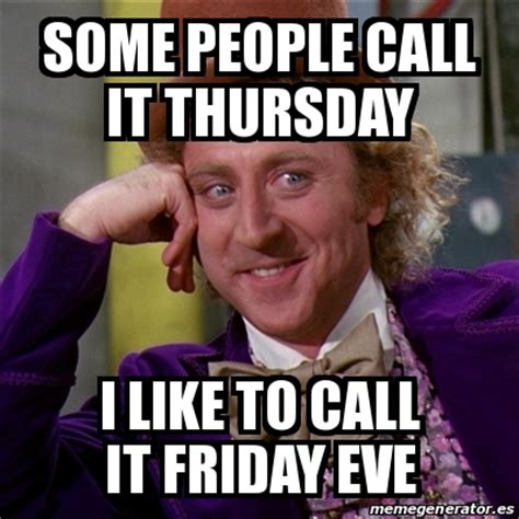 Eve Memes - meme willy wonka some people call it thursday i like to call it friday eve 22009812