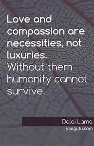 Love and compassion are necessities, not luxuries. by ...