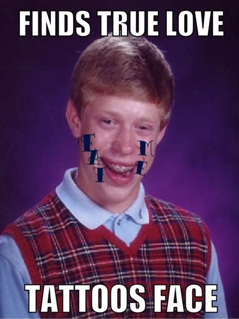 Bad Tattoo Meme - finds love tattoos face bad luck brian know your meme
