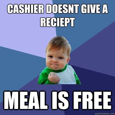 Cashier Memes - cashier doesnt give a reciept meal is free success kid quickmeme