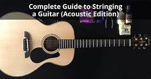 Complete Guide To Stringing A Guitar  Acoustic Edition