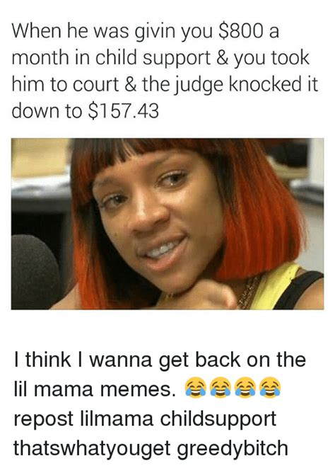 Lil Mama Memes - when he was givin you 800 a month in child support you took him to court the judge knocked