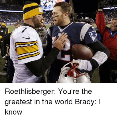 Ben Roethlisberger Meme - new en roethlisberger you re the greatest in the world brady i know tom brady meme on sizzle
