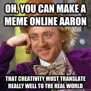 Aaron Meme - oh you can make a meme online aaron that creativity must translate really well to the real
