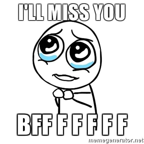 I Will Miss You Meme - i ll miss you bff f f f f f pleaseguy meme generator